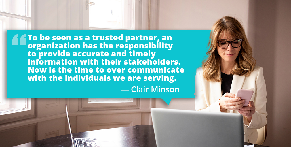 To be seen as a trusted partner, an organization has the responsibility to provide accurate and timely information with their stakeholders. Now is the time to over communicate. — Clair Minson